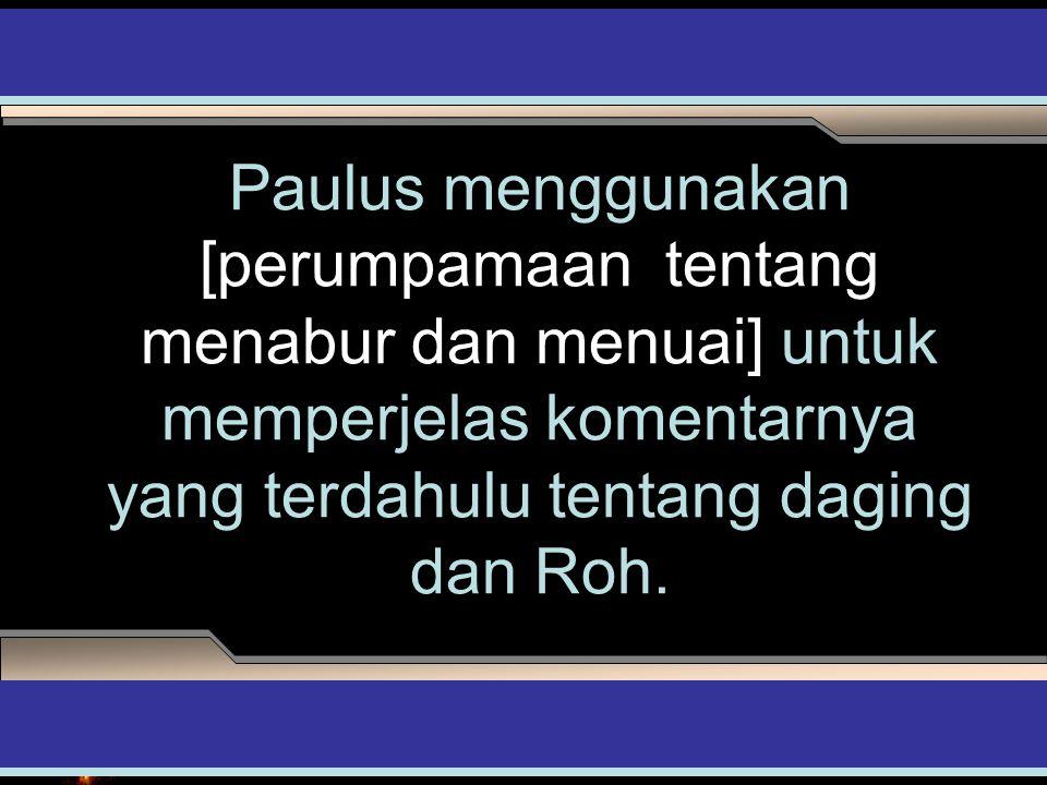 Paulus menggunakan [perumpamaan tentang menabur dan menuai] untuk memperjelas komentarnya yang terdahulu tentang daging dan Roh.